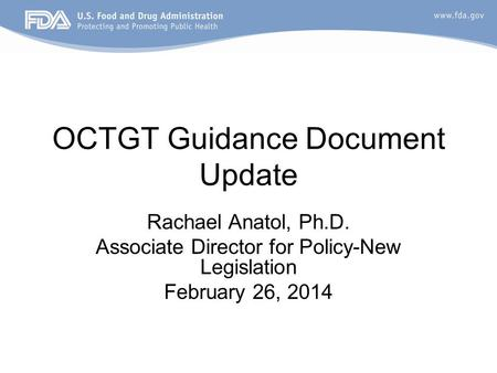 OCTGT Guidance Document Update Rachael Anatol, Ph.D. Associate Director for Policy-New Legislation February 26, 2014.