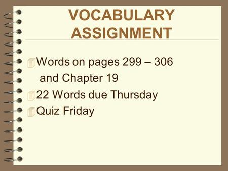 VOCABULARY ASSIGNMENT  Words on pages 299 – 306 and Chapter 19  22 Words due Thursday  Quiz Friday.