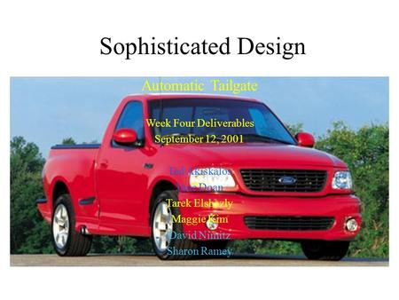 Sophisticated Design Automatic Tailgate Week Four Deliverables September 12, 2001 Ted Akiskalos June Doan Tarek Elshazly Maggie Kim David Nimitz Sharon.
