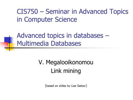 CIS750 – Seminar in Advanced Topics in Computer Science Advanced topics in databases – Multimedia Databases V. Megalooikonomou Link mining ( based on slides.