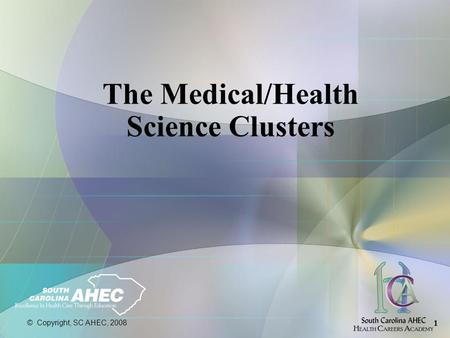 © Copyright, SC AHEC, 2008 1 The Medical/Health Science Clusters.