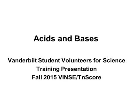 Acids and Bases Vanderbilt Student Volunteers for Science Training Presentation Fall 2015 VINSE/TnScore.