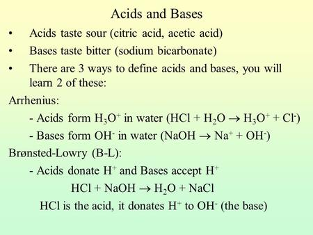 Acids and Bases Acids taste sour (citric acid, acetic acid) Bases taste bitter (sodium bicarbonate) There are 3 ways to define acids and bases, you will.
