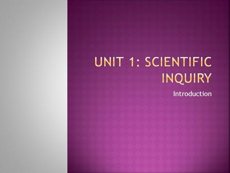 Introduction.  Explain the goal of science.  Define hypothesis.  Explain how a hypothesis is tested.  List the steps of scientific inquiry.  Identify.