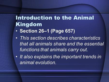 Introduction to the Animal Kingdom Section 26–1 (Page 657) This section describes characteristics that all animals share and the essential functions that.
