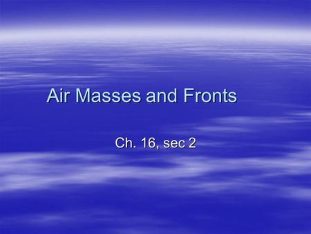 Air Masses and Fronts Ch. 16, sec 2. Air Masses  Air Mass: a large body of air where temperature and moisture content are similar throughout.  Different.
