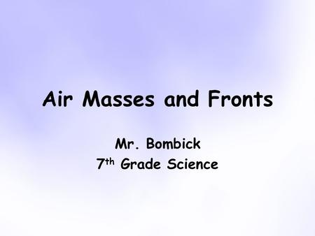 Air Masses and Fronts Mr. Bombick 7 th Grade Science.