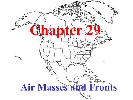 Chapter 29 Air Masses and Fronts. Air Masses A huge section of the lower troposphere that has the same kind of weather throughout.