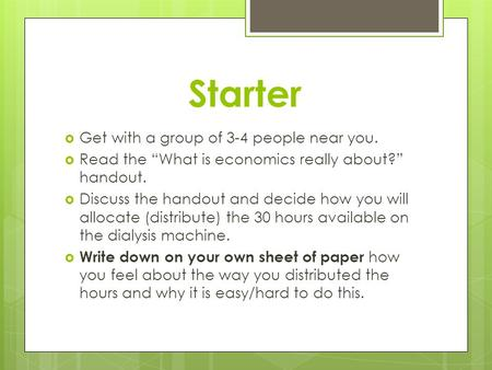 "Starter  Get with a group of 3-4 people near you.  Read the ""What is economics really about?"" handout.  Discuss the handout and decide how you will."