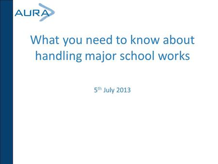 What you need to know about handling major school works 5 th July 2013.