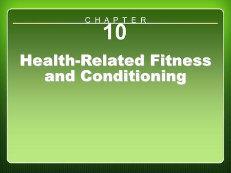 Chapter 10 Health-Related Fitness and Conditioning 10 Health-Related Fitness and Conditioning C H A P T E R.