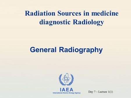 IAEA International Atomic Energy Agency General Radiography Radiation Sources in medicine diagnostic Radiology Day 7 – Lecture 1(1)