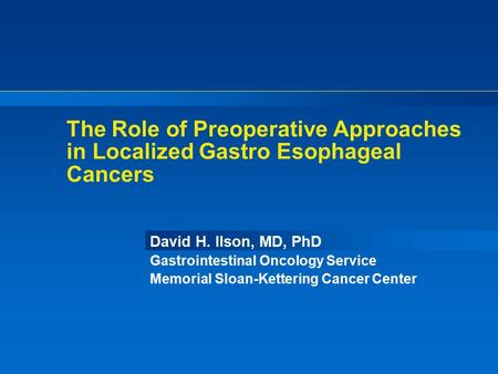The Role of Preoperative Approaches in Localized Gastro Esophageal Cancers David H. Ilson, MD, PhD Gastrointestinal Oncology Service Memorial Sloan-Kettering.