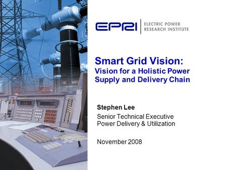 Smart Grid Vision: Vision for a Holistic Power Supply and Delivery Chain Stephen Lee Senior Technical Executive Power Delivery & Utilization November 2008.