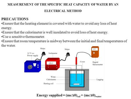 MEASUREMENT OF THE SPECIFIC HEAT CAPACITY OF WATER BY AN ELECTRICAL METHOD Energy supplied = (mcΔθ) cal + (mcΔθ) water PRECAUTIONS Ensure that the heating.