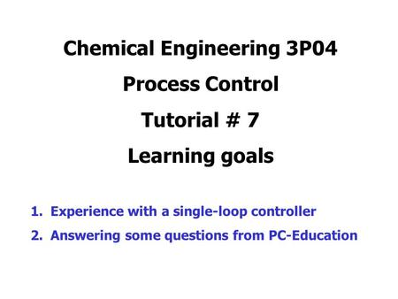 Chemical Engineering 3P04 Process Control Tutorial # 7 Learning goals 1.Experience with a single-loop controller 2.Answering some questions from PC-Education.
