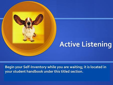 Begin your Self-Inventory while you are waiting; it is located in your student handbook under this titled section. Active Listening.