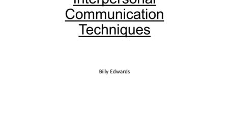 Interpersonal Communication Techniques Billy Edwards.