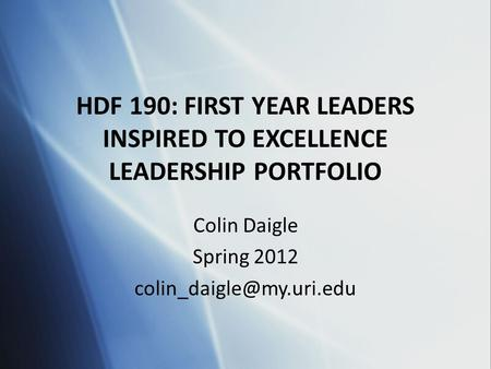 HDF 190: FIRST YEAR LEADERS INSPIRED TO EXCELLENCE LEADERSHIP PORTFOLIO Colin Daigle Spring 2012