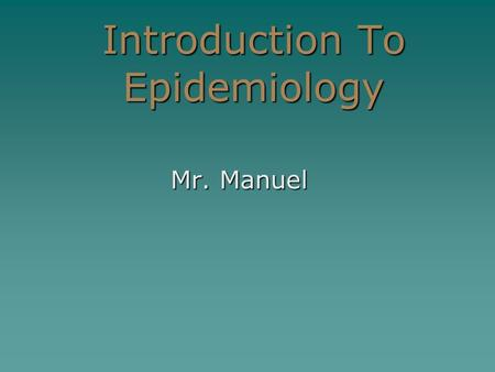 Introduction To Epidemiology Mr. Manuel. What is Epidemiology?