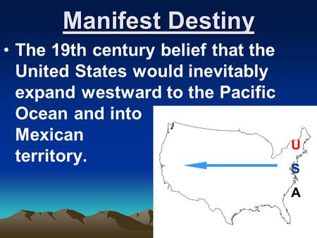 Manifest Destiny The 19th century belief that the United States would inevitably expand westward to the Pacific Ocean and into Mexican territory. USAUSA.