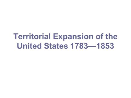 Territorial Expansion of the United States 1783—1853.