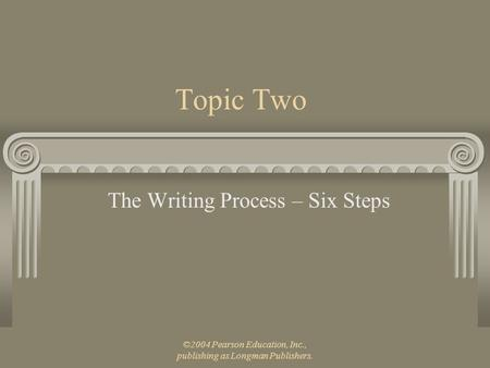 ©2004 Pearson Education, Inc., publishing as Longman Publishers. Topic Two The Writing Process – Six Steps.