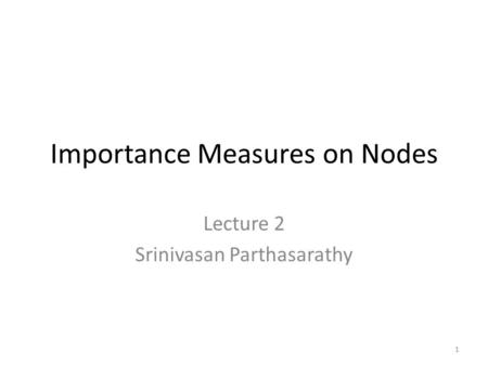 Importance Measures on Nodes Lecture 2 Srinivasan Parthasarathy 1.