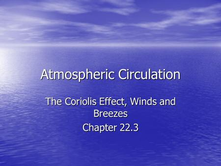 Atmospheric Circulation The Coriolis Effect, Winds and Breezes Chapter 22.3.