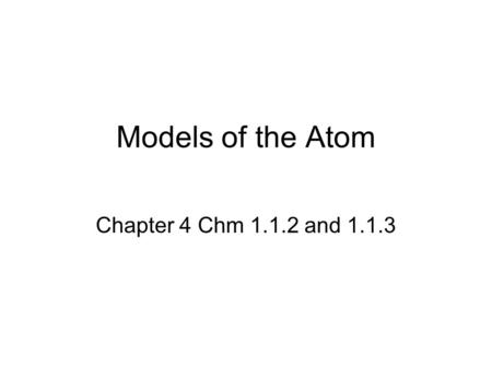 Models of the Atom Chapter 4 Chm 1.1.2 and 1.1.3.