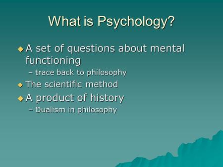 What is Psychology?  A set of questions about mental functioning –trace back to philosophy  The scientific method  A product of history –Dualism in.