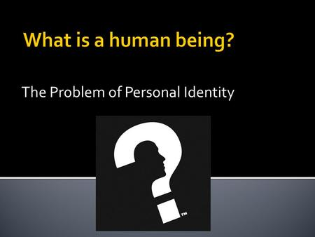 The Problem of Personal Identity.  There are 4 responses to this question  Illusion theory  Body theory  Soul theory  Memory theory.