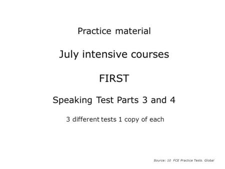 July intensive courses FIRST Speaking Test Parts 3 and 4 3 different tests 1 copy of each Source: 10 FCE Practice Tests. Global Practice material.