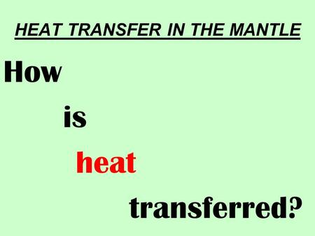 HEAT TRANSFER IN THE MANTLE How is heat transferred?
