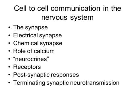 "Cell to cell communication in the nervous system The synapse Electrical synapse Chemical synapse Role of calcium ""neurocrines"" Receptors Post-synaptic."