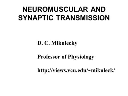 NEUROMUSCULAR AND SYNAPTIC TRANSMISSION D. C. Mikulecky Professor of Physiology