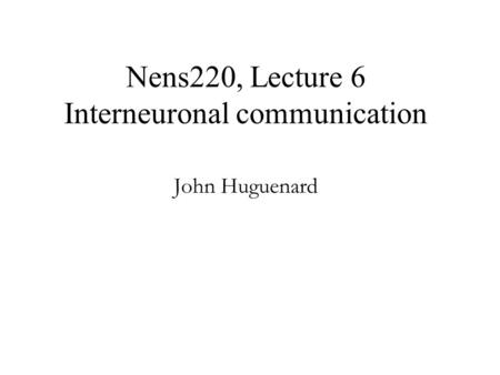 Nens220, Lecture 6 Interneuronal communication John Huguenard.