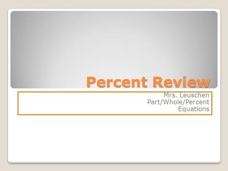 Percent Review Mrs. Leuschen Part/Whole/Percent Equations.