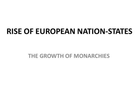 RISE OF EUROPEAN NATION-STATES THE GROWTH OF MONARCHIES.