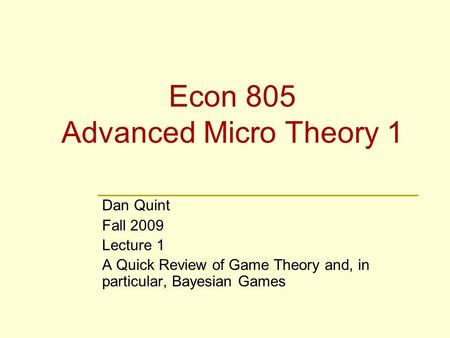 Econ 805 Advanced Micro Theory 1 Dan Quint Fall 2009 Lecture 1 A Quick Review of Game Theory and, in particular, Bayesian Games.