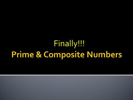 Finally!!!.  Prime Number – a number that has only two factors, itself and 1. 7 7 is prime because the only numbers that will divide into it evenly are.