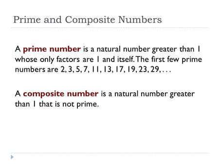 Prime and Composite Numbers A prime number is a natural number greater than 1 whose only factors are 1 and itself. The first few prime numbers are 2,