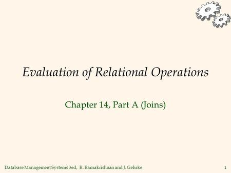 Database Management Systems 3ed, R. Ramakrishnan and J. Gehrke1 Evaluation of Relational Operations Chapter 14, Part A (Joins)