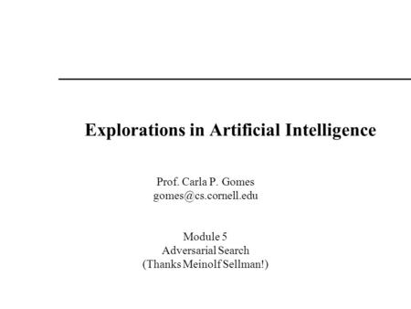 Explorations in Artificial Intelligence Prof. Carla P. Gomes Module 5 Adversarial Search (Thanks Meinolf Sellman!)