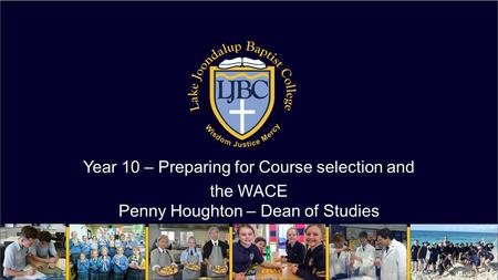 Year 10 – Preparing for Course selection and the WACE Penny Houghton – Dean of Studies.