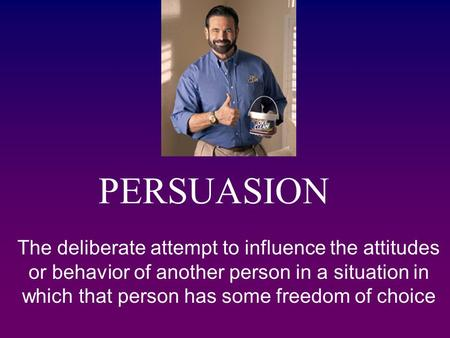 PERSUASION The deliberate attempt to influence the attitudes or behavior of another person in a situation in which that person has some freedom of choice.