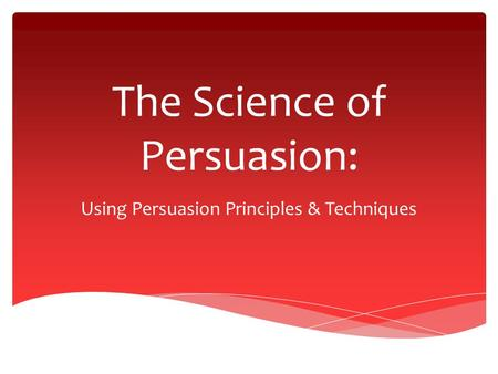 The Science of Persuasion: Using Persuasion Principles & Techniques.