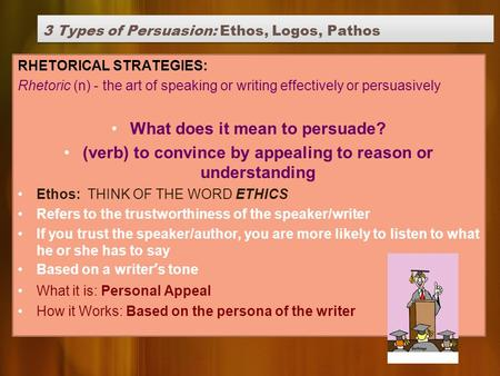 3 Types of Persuasion: Ethos, Logos, Pathos RHETORICAL STRATEGIES: Rhetoric (n) - the art of speaking or writing effectively or persuasively What does.