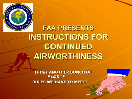 FAA PRESENTS INSTRUCTIONS FOR CONTINUED AIRWORTHINESS Is this ANOTHER BUNCH OF Is this ANOTHER BUNCH OF RULES WE HAVE TO MEET? RULES WE HAVE.