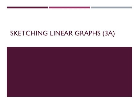 SKETCHING LINEAR GRAPHS (3A). THE METHODS  There are many methods for sketching linear graphs:  plotting  x and y intercept method  gradient intercept.